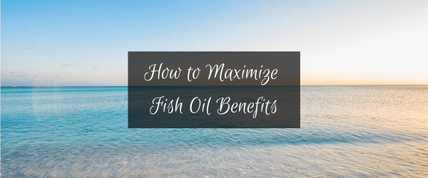 How to Maximize Fish Oil Benefits